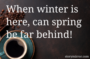 When winter is here, can spring be far behind!