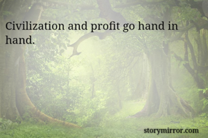 Civilization and profit go hand in hand.