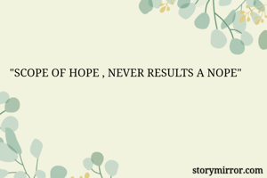 """""""SCOPE OF HOPE , NEVER RESULTS A NOPE"""""""