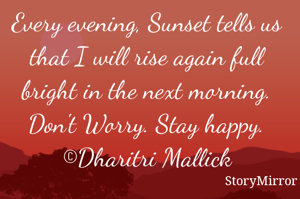 Every evening, Sunset tells us that I will rise again full bright in the next morning. Don't Worry. Stay happy. ©Dharitri Mallick
