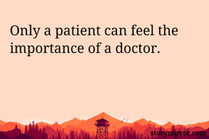 Only a patient can feel the importance of a doctor.