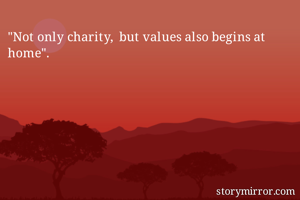 """""""Not only charity,  but values also begins at home""""."""
