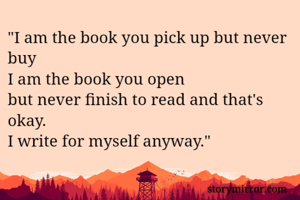 """""""I am the book you pick up but never buy I am the book you open but never finish to read and that's okay. I write for myself anyway."""""""