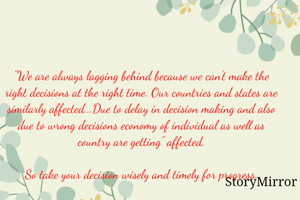 """""""We are always lagging behind because we can't make the right decisions at the right time. Our countries and states are similarly affected...Due to delay in decision making and also due to wrong decisions economy of individual as well as country are getting"""" affected.  So take your decision wisely and timely for progress.  Regards  Balaram"""