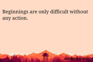 Beginnings are only difficult without any action.