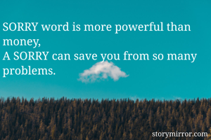 SORRY word is more powerful than money, A SORRY can save you from so many problems.