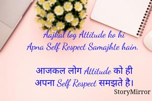 Aajkal log Attitude ko hi Apna Self Respect Samajhte hain.   आजकल लोग Attitude को ही अपना Self Respect समझते है।