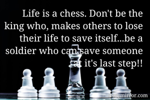 Life is a chess. Don't be the king who, makes others to lose their life to save itself...be a soldier who can save someone at it's last step!!