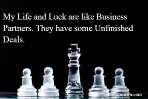 My Life and Luck are like Business Partners. They have some Unfinished Deals.