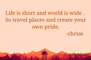 Life is short and world is wide .  So travel places and create your pride.