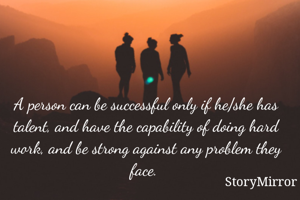 A person can be successful only if he/she has talent, and have the capability of doing hard work, and be strong against any problem they face.