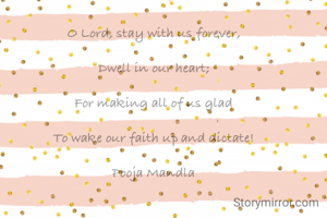 OLord,stay with us forever,  Dwell in our heart;  For making all of us glad  To wake our faith up and dictate!  Pooja Mandla