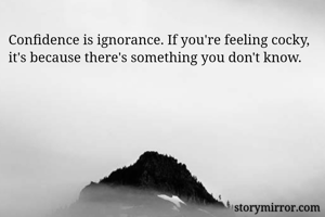 Confidence is ignorance. If you're feeling cocky, it's because there's something you don't know.