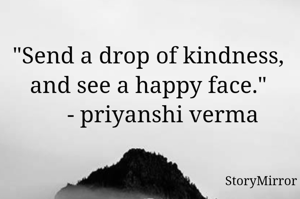 """""""Send a drop of kindness, and see a happy face.""""      - priyanshi verma"""