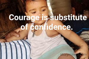 Courage is substitute of confidence.