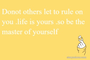 Donot others let to rule on you .life is yours .so be the master of yourself