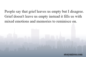 People say that grief leaves us empty but I disagree. Grief doesn't leave us empty instead it fills us with mixed emotions and memories to reminisce on.