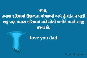 પપ્પા,  તમારા દરિયામાં ઉછળતા મોજાઓ ભલે હું શાંત ન પાડી શકું પણ તમારા દરિયામાં મારે મોતી બનીને તમને રાજી કરવા છે.  love you dad