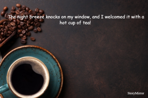 The night breeze knocks on my window, and I welcomed it with a hot cup of tea!