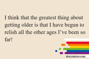 I think that the greatest thing about getting older is that I have begun to relish all the other ages I've been so far!