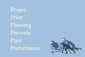 Proper Prior Planning Prevents  Poor Performance