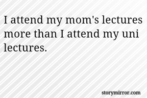 I attend my mom's lectures more than I attend my uni lectures.