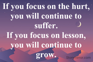 If you focus on the hurt, you will continue to suffer. If you focus on lesson, you will continue to grow.