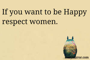 If you want to be Happy respect women.