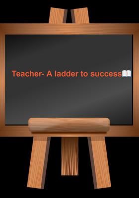Teacher- A Ladder to Success