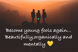 Become young fools again... Beautifully,organically and mentally 💛