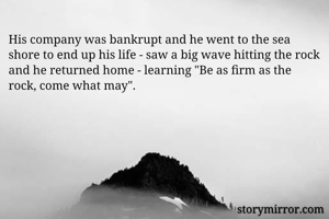 """His company was bankrupt and he went to the sea shore to end up his life - saw a big wave hitting the rock and he returned home - learning """"Be as firm as the rock, come what may""""."""