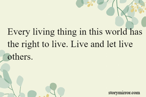 Every living thing in this world has the right to live. Live and let live others.