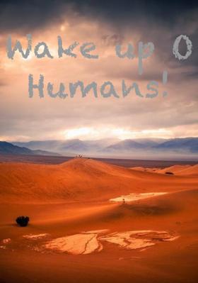 Wake Up O Humans!