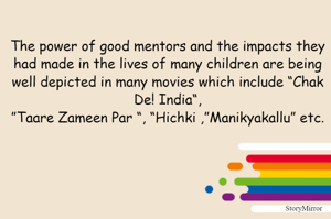 """The power of good mentors and the impacts they had made in the lives of many children are being well depicted in many movies which include """"Chak De! India"""", """"Taare Zameen Par """", """"Hichki ,""""Manikyakallu"""" etc."""