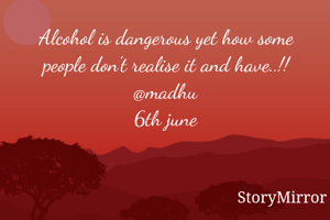 Alcohol is dangerous yet how some people don't realise it and have..!! @madhu 6th june