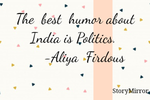 The  best  humor about India is Politics.        -Aliya  Firdous