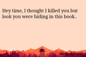 Hey time, I thought I killed you but look you were hiding in this book..