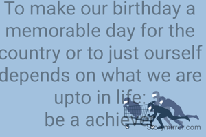 To make our birthday a memorable day for the country or to just ourself depends on what we are upto in life: be a achiever