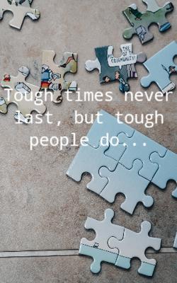 Tough times never last, but tough people do...