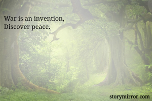 War is an invention,  Discover peace.