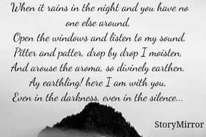 When it rains in the night and you have no one else around,  Open the windows and listen to my sound, Pitter and patter, drop by drop I moisten,  And arouse the aroma, so divinely earthen.  Ay earthling! here I am with you,  Even in the darkness, even in the silence...
