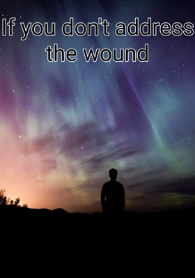 If You Don't Address The Wound