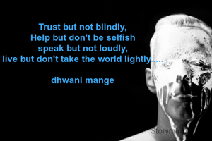 Trust but not blindly, Help but don't be selfish speak but not loudly, live but don't take the world lightly.....  dhwani mange