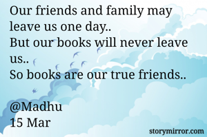 Our friends and family may leave us one day.. But our books will never leave us..  So books are our true friends..   @Madhu 15 Mar