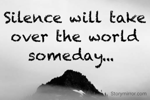 Silence will take over the world someday...