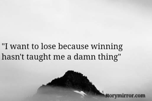 """I want to lose because winning hasn't taught me a damn thing"""