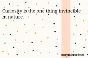 Curiosity is the one thing invincible in nature.
