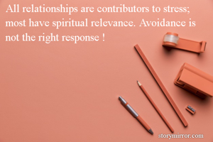 All relationships are contributors to stress; most have spiritual relevance. Avoidance is not the right response !