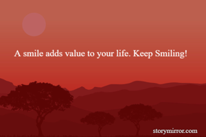 A smile adds value to your life. Keep Smiling!