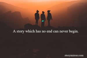 A story which has no end can never begin.